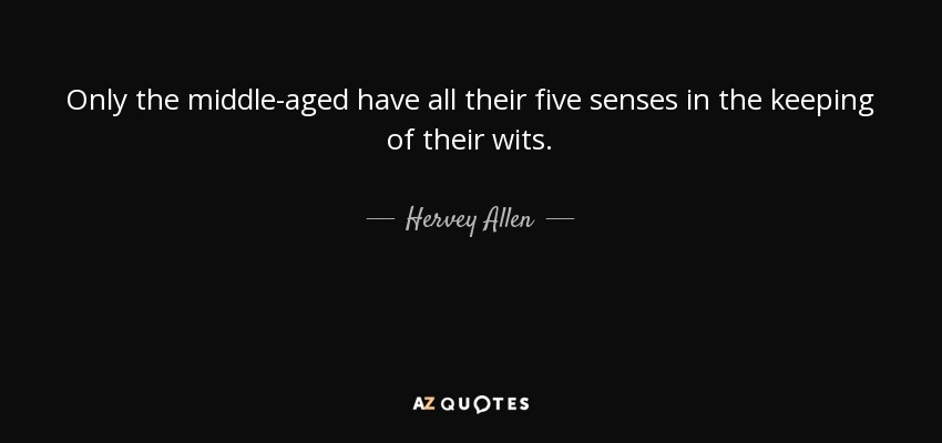 Only the middle-aged have all their five senses in the keeping of their wits. - Hervey Allen