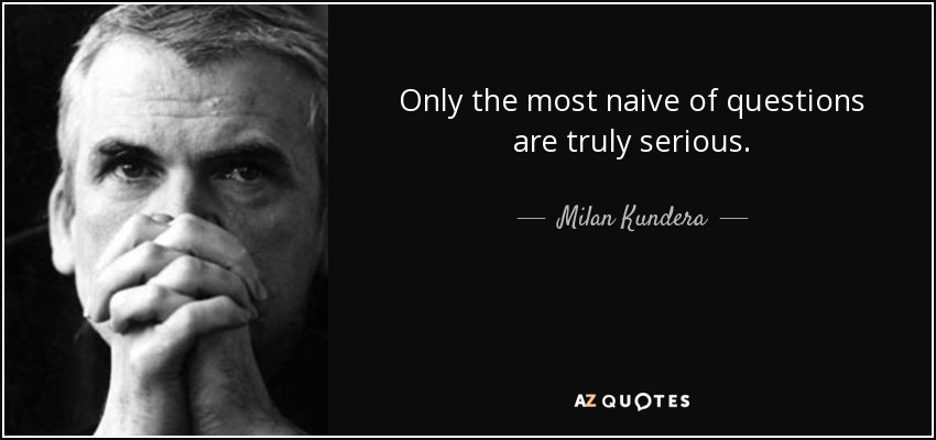 Only the most naive of questions are truly serious. - Milan Kundera