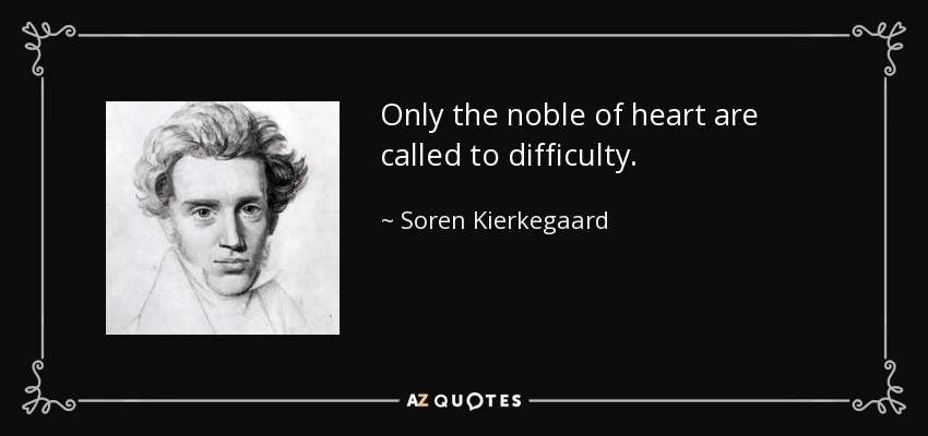 Only the noble of heart are called to difficulty. - Soren Kierkegaard