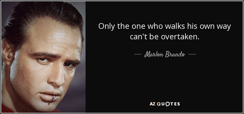 Only the one who walks his own way can't be overtaken. - Marlon Brando
