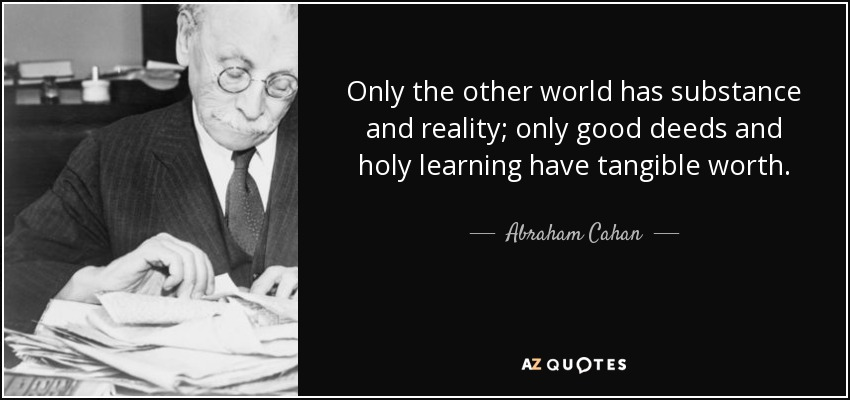 Only the other world has substance and reality; only good deeds and holy learning have tangible worth. - Abraham Cahan