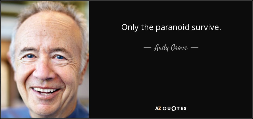 Only the paranoid survive. - Andy Grove