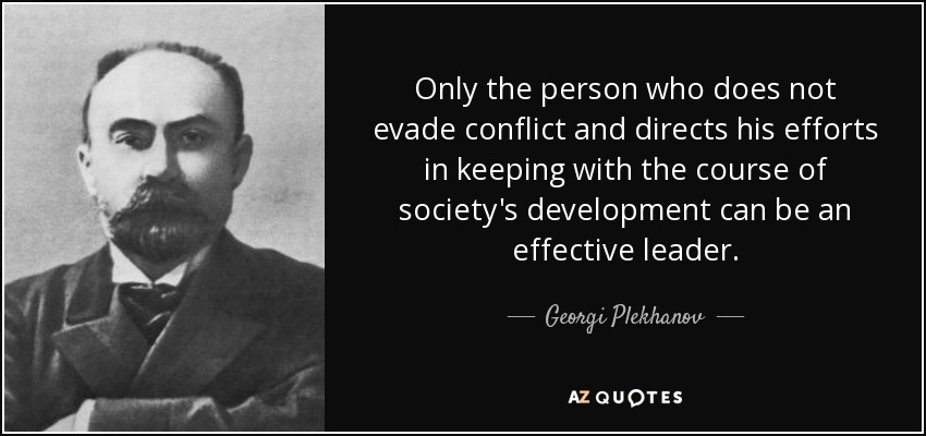 Only the person who does not evade conflict and directs his efforts in keeping with the course of society's development can be an effective leader. - Georgi Plekhanov