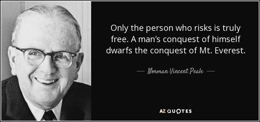 Only the person who risks is truly free. A man's conquest of himself dwarfs  the