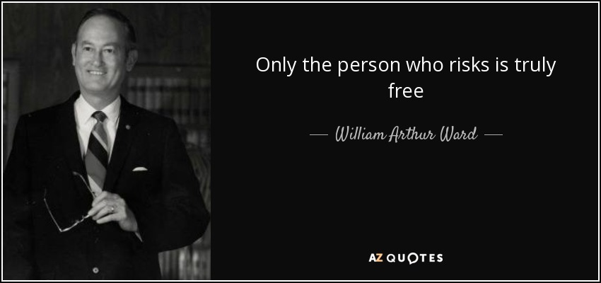 Only the person who risks is truly free - William Arthur Ward