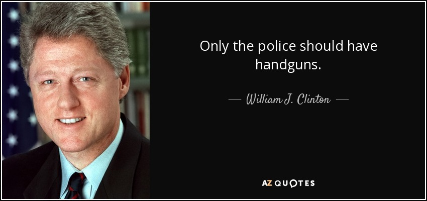 Only the police should have handguns. - William J. Clinton