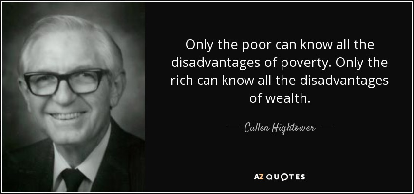 Only the poor can know all the disadvantages of poverty. Only the rich can know all the disadvantages of wealth. - Cullen Hightower