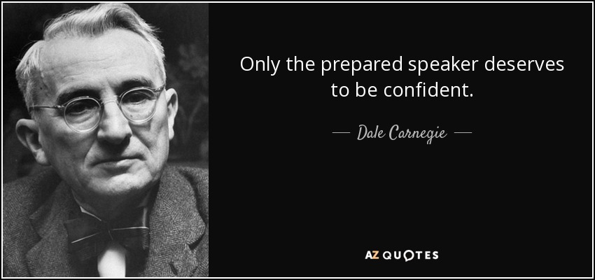 Only the prepared speaker deserves to be confident. - Dale Carnegie