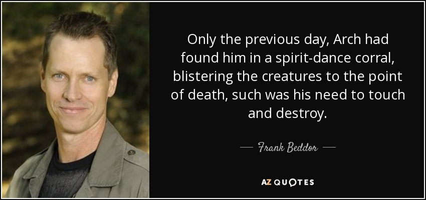 Only the previous day, Arch had found him in a spirit-dance corral, blistering the creatures to the point of death, such was his need to touch and destroy. - Frank Beddor