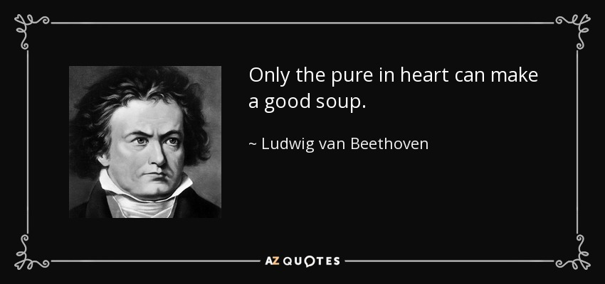 Only the pure in heart can make a good soup. - Ludwig van Beethoven