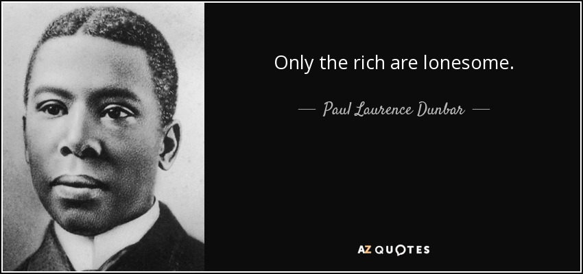 Only the rich are lonesome. - Paul Laurence Dunbar