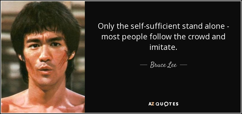 Only the self-sufficient stand alone - most people follow the crowd and imitate. - Bruce Lee
