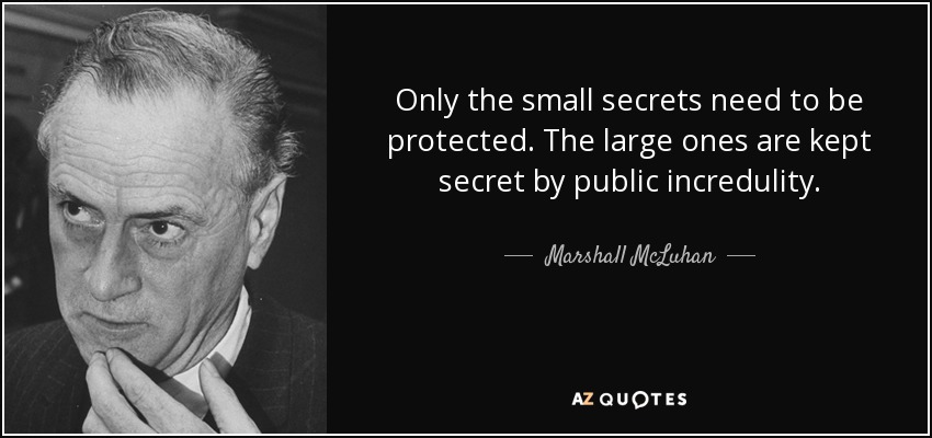 Only the small secrets need to be protected. The large ones are kept secret by public incredulity. - Marshall McLuhan