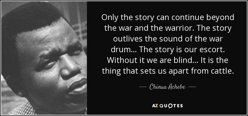 Chinua Achebe quote: Only the story can continue beyond the