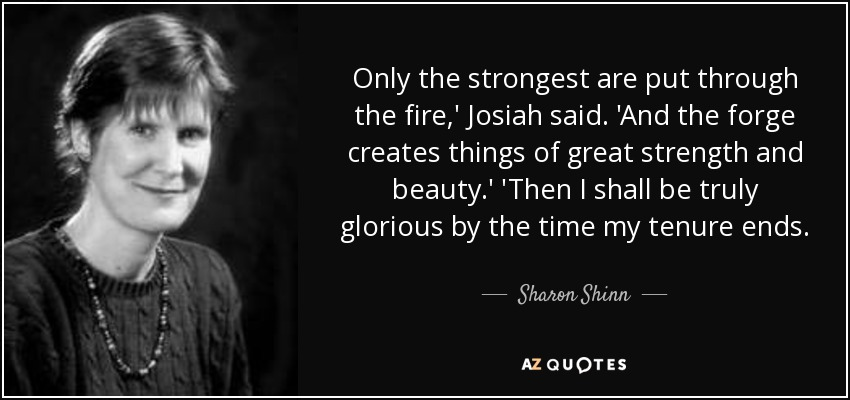 Only the strongest are put through the fire,' Josiah said. 'And the forge creates things of great strength and beauty.' 'Then I shall be truly glorious by the time my tenure ends. - Sharon Shinn