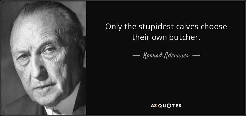 Only the stupidest calves choose their own butcher. - Konrad Adenauer