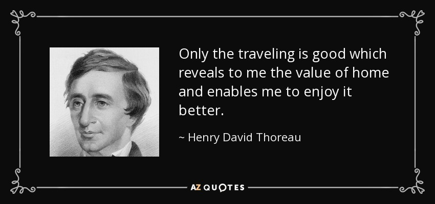Only the traveling is good which reveals to me the value of home and enables me to enjoy it better. - Henry David Thoreau