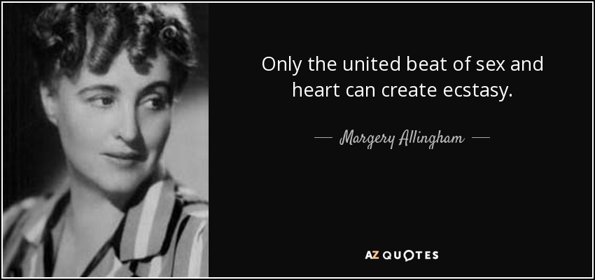 Only the united beat of sex and heart can create ecstasy. - Margery Allingham