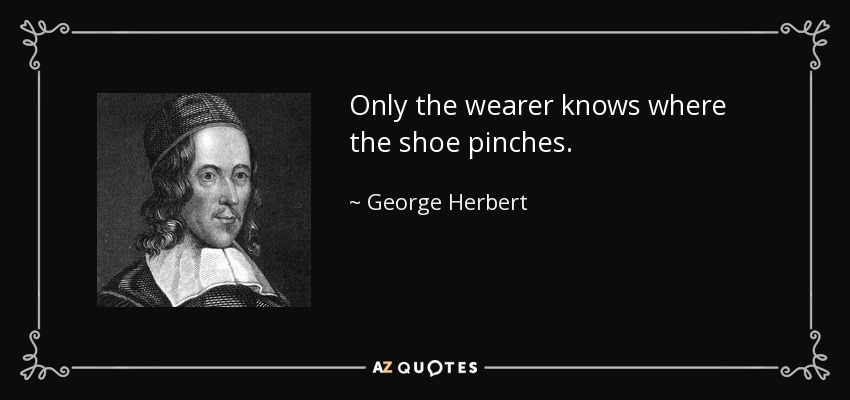 only the wearer knows where the shoe pinches
