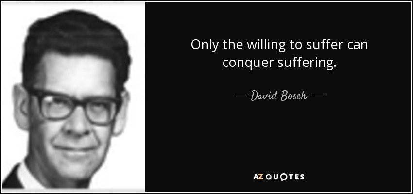 Only the willing to suffer can conquer suffering. - David Bosch