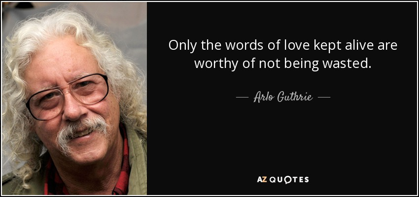 Only the words of love kept alive are worthy of not being wasted. - Arlo Guthrie