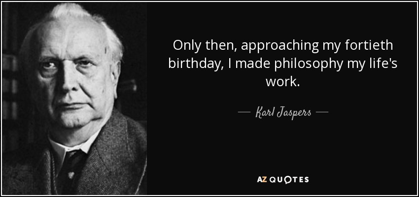 karl jaspers quote only then approaching my fortieth birthday i