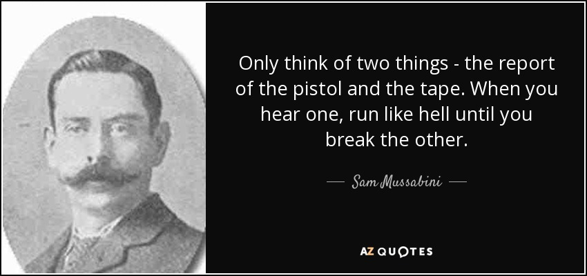 Only think of two things - the report of the pistol and the tape. When you hear one, run like hell until you break the other. - Sam Mussabini