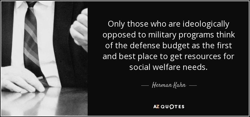 Only those who are ideologically opposed to military programs think of the defense budget as the first and best place to get resources for social welfare needs. - Herman Kahn