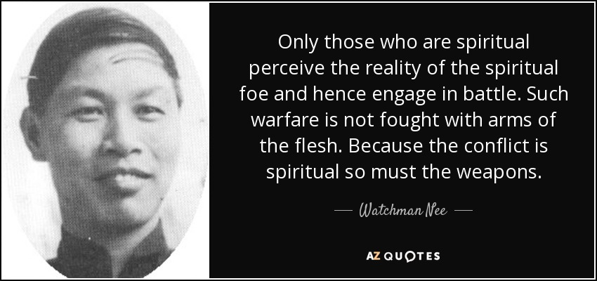 Only those who are spiritual perceive the reality of the spiritual foe and hence engage in battle. Such warfare is not fought with arms of the flesh. Because the conflict is spiritual so must the weapons. - Watchman Nee
