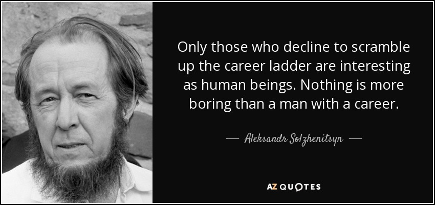 Only those who decline to scramble up the career ladder are interesting as human beings. Nothing is more boring than a man with a career. - Aleksandr Solzhenitsyn