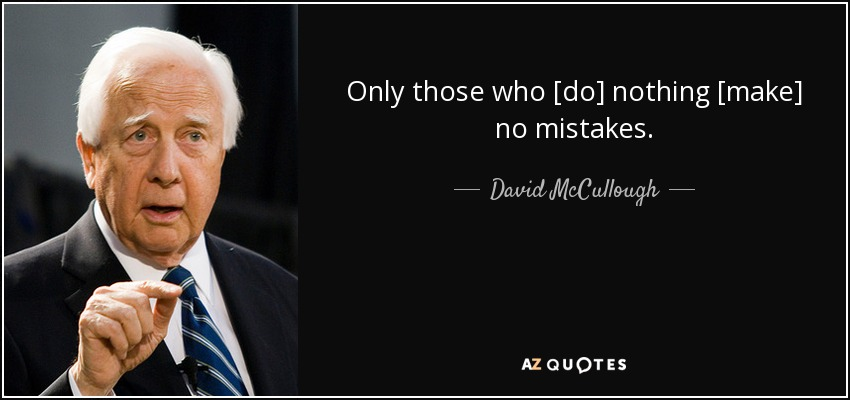 Only those who [do] nothing [make] no mistakes. - David McCullough