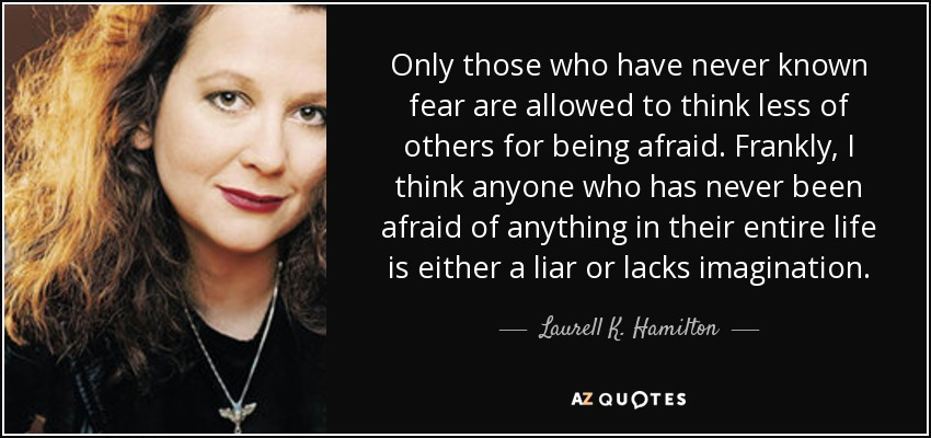 Only those who have never known fear are allowed to think less of others for being afraid. Frankly, I think anyone who has never been afraid of anything in their entire life is either a liar or lacks imagination. - Laurell K. Hamilton