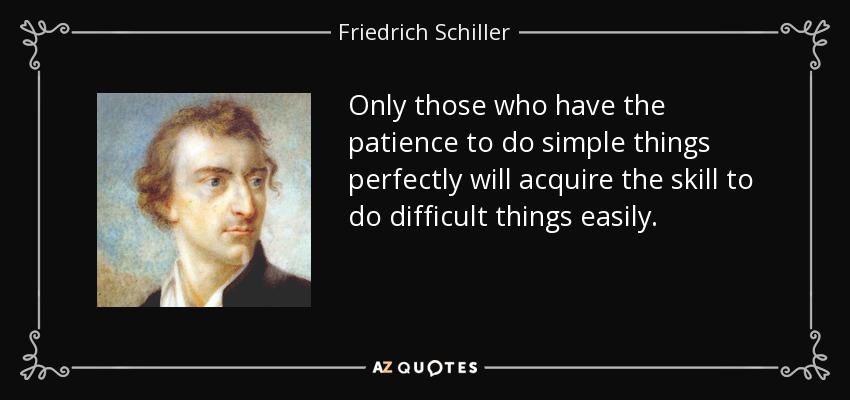 Only those who have the patience to do simple things perfectly will acquire the skill to do difficult things easily. - Friedrich Schiller