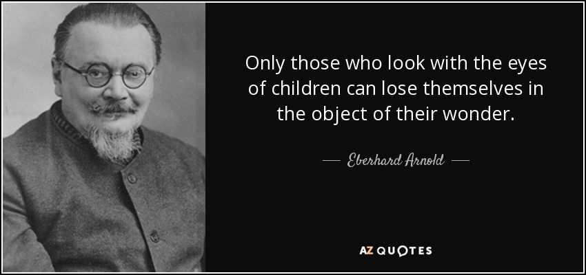 Only those who look with the eyes of children can lose themselves in the object of their wonder. - Eberhard Arnold