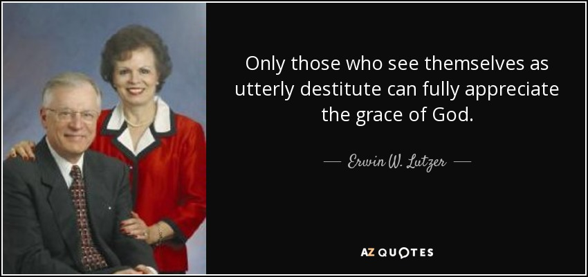 Only those who see themselves as utterly destitute can fully appreciate the grace of God. - Erwin W. Lutzer