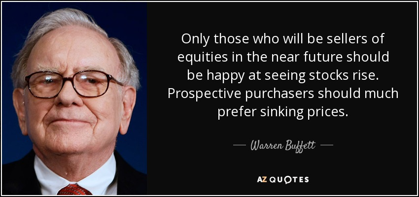 Only those who will be sellers of equities in the near future should be happy at seeing stocks rise. Prospective purchasers should much prefer sinking prices. - Warren Buffett