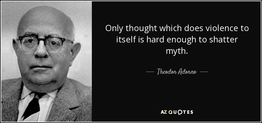 Only thought which does violence to itself is hard enough to shatter myth. - Theodor Adorno