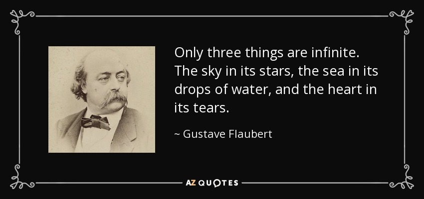 Only three things are infinite. The sky in its stars, the sea in its drops of water, and the heart in its tears. - Gustave Flaubert