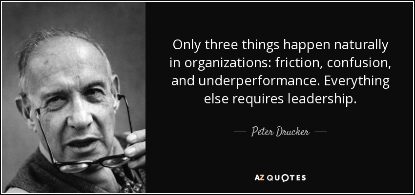 Only three things happen naturally in organizations: friction, confusion, and underperformance. Everything else requires leadership. - Peter Drucker