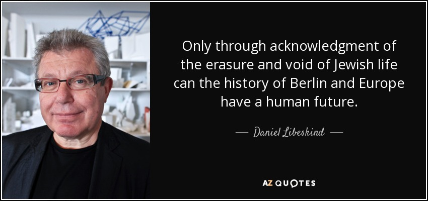Only through acknowledgment of the erasure and void of Jewish life can the history of Berlin and Europe have a human future. - Daniel Libeskind