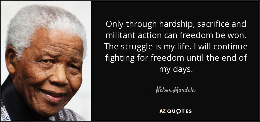 Only through hardship, sacrifice and militant action can freedom be won. The struggle is my life. I will continue fighting for freedom until the end of my days. - Nelson Mandela