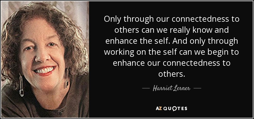 Only through our connectedness to others can we really know and enhance the self. And only through working on the self can we begin to enhance our connectedness to others. - Harriet Lerner