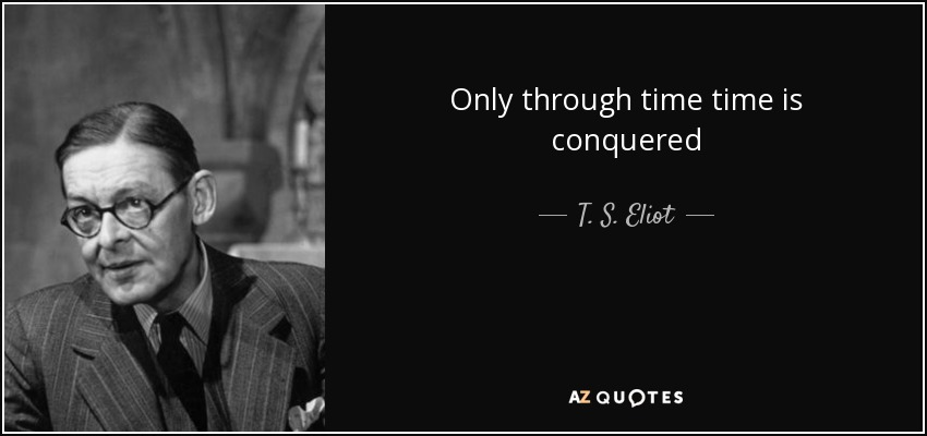 Only through time time is conquered - T. S. Eliot