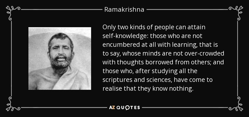 Only two kinds of people can attain self-knowledge: those who are not encumbered at all with learning, that is to say, whose minds are not over-crowded with thoughts borrowed from others; and those who, after studying all the scriptures and sciences, have come to realise that they know nothing. - Ramakrishna