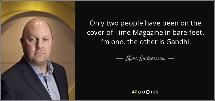 Only two people have been on the cover of Time Magazine in bare feet. I'm one, the other is Gandhi. - Marc Andreessen