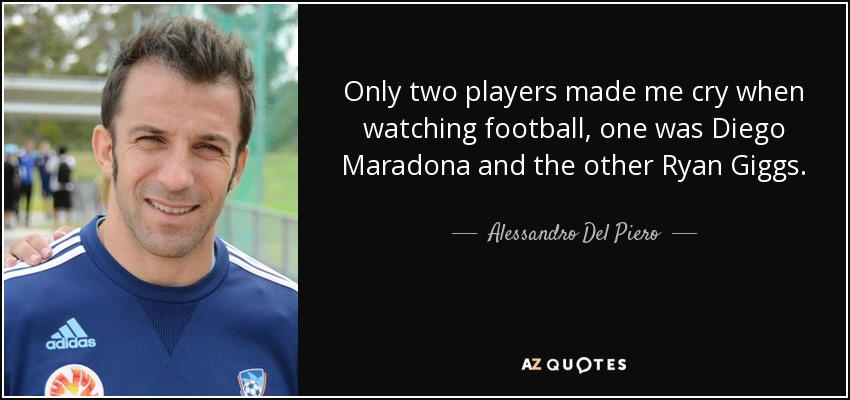 Only two players made me cry when watching football, one was Diego Maradona and the other Ryan Giggs. - Alessandro Del Piero