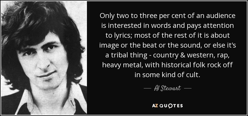 Only two to three per cent of an audience is interested in words and pays attention to lyrics; most of the rest of it is about image or the beat or the sound, or else it's a tribal thing - country & western, rap, heavy metal, with historical folk rock off in some kind of cult. - Al Stewart