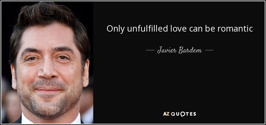Only unfulfilled love can be romantic - Javier Bardem
