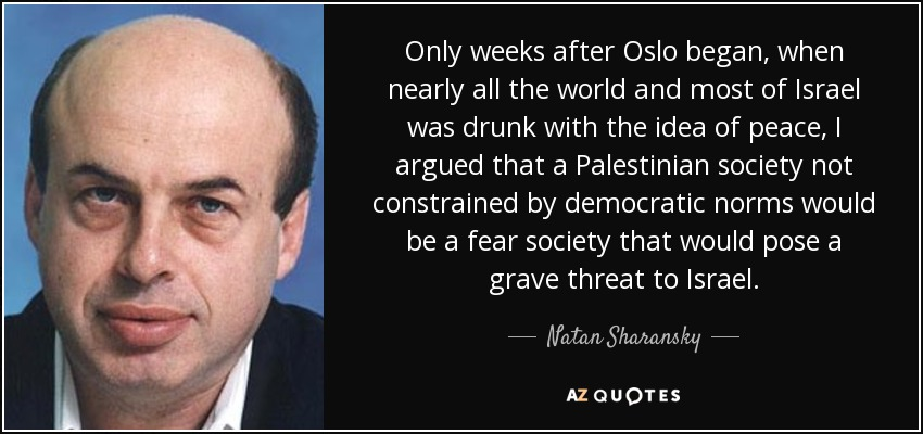 Only weeks after Oslo began, when nearly all the world and most of Israel was drunk with the idea of peace, I argued that a Palestinian society not constrained by democratic norms would be a fear society that would pose a grave threat to Israel. - Natan Sharansky