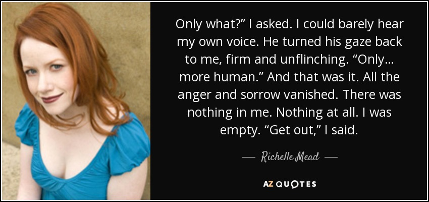"Only what?"" I asked. I could barely hear my own voice. He turned his gaze back to me, firm and unflinching. ""Only… more human."" And that was it. All the anger and sorrow vanished. There was nothing in me. Nothing at all. I was empty. ""Get out,"" I said. - Richelle Mead"